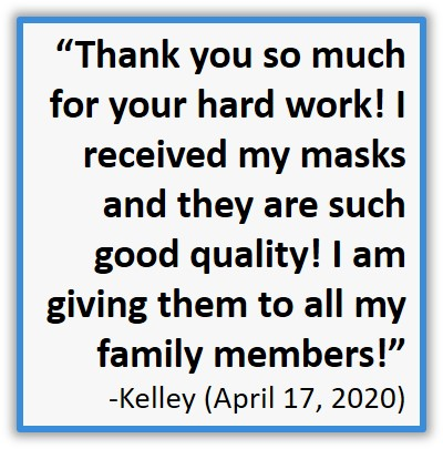 Customer Testimonial Thank you so much for your hard work! I received my masks and they are such good quality! I am giving them to all my family members!